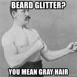 overly manly man - beard glitter? you mean gray hair