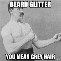 overly manly man - beard glitter you mean grey hair