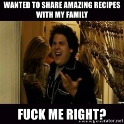fuck me right jonah hill - Wanted to share amazing recipes with my family Fuck me right?