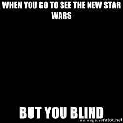 black background - when you go to see the new Star Wars but you blind