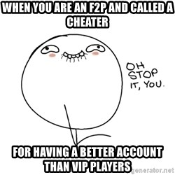 oh stop it you guy - When you are an F2P And called a cheater For having a better account than VIP players