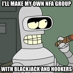 Bender - I'll make my own nfa group with blackjack and hookers