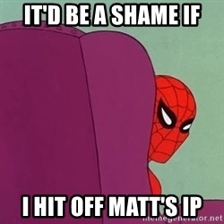 Suspicious Spiderman - It'd be a shame if I hit off Matt's ip