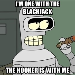 Bender - I'm one with the blackjack the hooker is with me