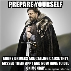 Game of Thrones - Prepare yourself Angry drivers are calling cause they missed their appt and now have to del on monday
