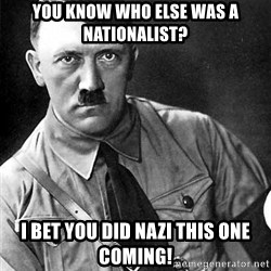 Hitler Advice - You know who else was a Nationalist? I bet you did Nazi this one coming!