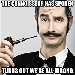 Snob - the connoisseur has spoken turns out we're all wrong