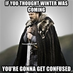 Game of Thrones - If you thought winter was coming  You're gonna get confused