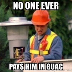 No One Ever Pays Me in Gum - no one ever pays him in guac