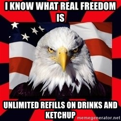 Bald Eagle - I know what real freedom is  Unlimited Refills on drinks and ketchup