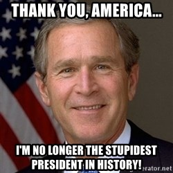 George Bush - Thank you, America... I'm no longer the stupidest president in history!
