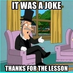 buzz killington - It was a joke Thanks for the lesson