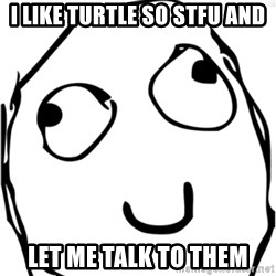 Derp meme - i like turtle so stfu and let me talk to them