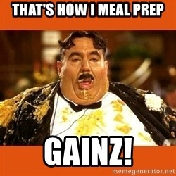 Fat Guy - That's how I meal prep Gainz!
