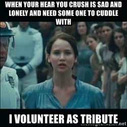 I volunteer as tribute Katniss - when your hear you crush is sad and lonely and need some one to cuddle with i volunteer as tribute