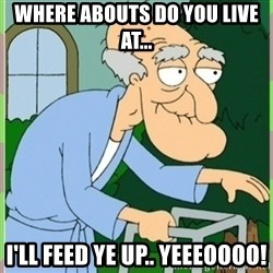 Herbert from family guy - Where abouts do you live at... I'll feed ye up.. yeeeoooo!