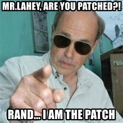Jim Lahey - Mr.Lahey, are you patched?! Rand... I AM the patch