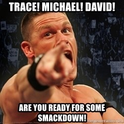 John Cena Smack Down - Trace! Michael! David! Are you ready for some Smackdown!
