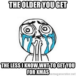 crying - the older you get the less i know wht to get you for xmas