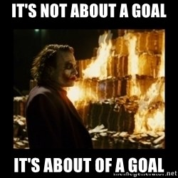 Not about the money joker - It's not about a goal It's about of a goal