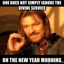 Does not simply walk into mordor Boromir  - one does not simply ignore the divine service on the New Year morning
