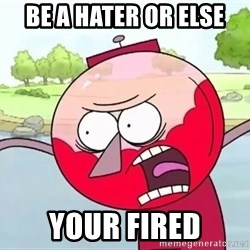 annoying benson  - BE A HATER OR ELSE YOUR FIRED