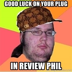 Scumbag nerd - GOOD LUCK ON YOUR PLUG IN REVIEW PHIL