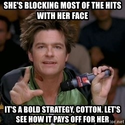 Bold Strategy Cotton - She's blocking most of the hits with her face It's a bold strategy, Cotton. Let's see how it pays off for her