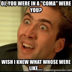 "You Don't Say Nicholas Cage - Oj, you were in a ""coma"" were you? Wish I knew what whose were like....."