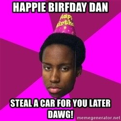 Happy Birthday Black Kid - Happie Birfday Dan Steal a car for you later Dawg!