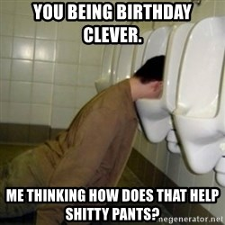 drunk meme - You being birthday clever. Me thinking how does that help shitty pants?