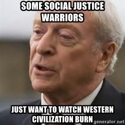 Michael Caine - Some social justice warriors just want to watch western civilization burn