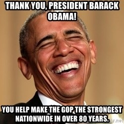 Obama Thank You! - Thank You, President Barack Obama! You help make the GOP the strongest nationwide in over 80 years.