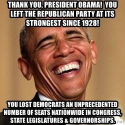 Obama Thank You! - Thank You, President Obama!  You left the Republican Party at its strongest since 1928! You lost Democrats an unprecedented number of seats nationwide in Congress, State Legislatures & Governorships.