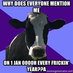 Coworker Cow - why does everyone mention me on 1 jan 0000h every frickin' year??a