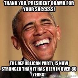 Obama Thank You! - Thank You, President Obama for your success! The Republican Party is now stronger than it has been in over 80 years!