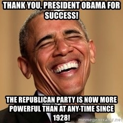 Obama Thank You! - Thank You, President Obama for success!  The Republican Party is now more powerful than at any time since 1928!