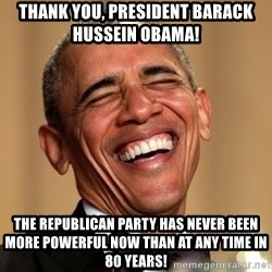 Obama Thank You! - Thank You, President Barack Hussein Obama! The Republican Party has never been more powerful now than at any time in 80 years!