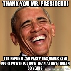 Obama Thank You! - Thank You Mr. President!  The Republican Party has never been more powerful now than at any time in 80 years!