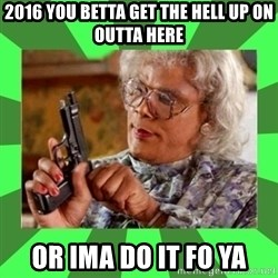Madea - 2016 you betta get the hell up on outta here or ima do it fo ya