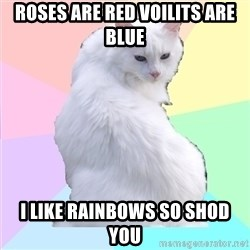 Beauty Addict Kitty - roses are red voilits are blue  i like rainbows so shod you