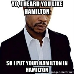Xzibit - yo, i heard you like hamilton so i put your hamilton in hamilton