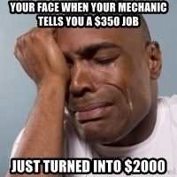 cryingblackman - Your face when your mechanic tells you a $350 job Just turned into $2000