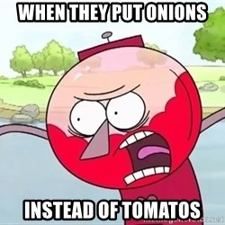 annoying benson  - when they put onions instead of tomatos