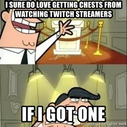 if i had one doubled - I sure do love getting chests from watching twitch streamers IF I GOT ONE