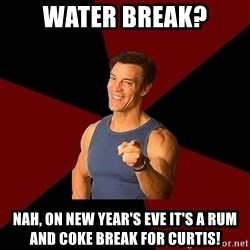 Tony Horton - Water break? Nah, on New year's eve it's a rum and coke break for curtis!
