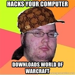Scumbag nerd - Hacks your computer Downloads world of warcraft