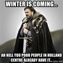 Game of Thrones - Winter is Coming... Ah hell you poor people in Holland Centre already have it...