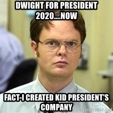 Dwight Shrute - Dwight for President 2020....Now Fact-I created Kid President's Company