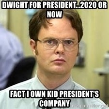 Dwight Shrute - Dwight for President...2020 or NOW Fact I own Kid President's Company